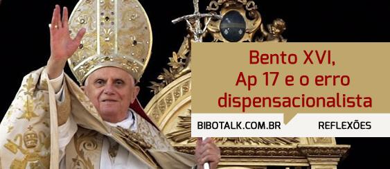 Bento XVI Ap 17 e o erro dispensacionalista.